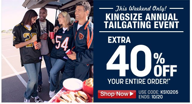 this weekend only! kingsize annual tailgating event - extra 40 percent off your order!* use code: KS10205 ends: 10/20 - click the link below