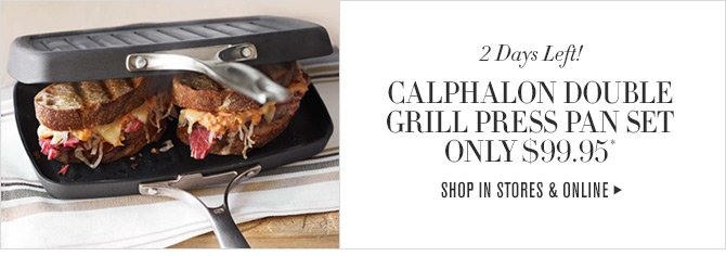 2 Days Left! CALPHALON DOUBLE GRILL PRESS PAN SET ONLY $99.95* -- SHOP IN STORES & ONLINE