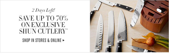 2 Days Left! SAVE UP TO 70% ON EXCLUSIVE SHUN CUTLERY* -- SHOP IN STORES & ONLINE