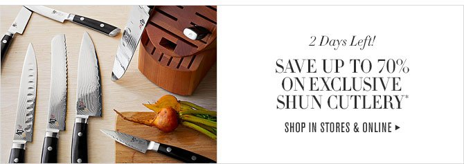 2 DAYS LEFT! SAVE UP TO 70% ON EXCLUSIVE SHUN CUTLERY* - SHOP IN STORES & ONLINE