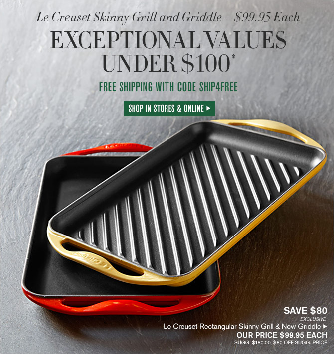 LE CREUSET SKINNY GRILL AND GRIDDLE – $99.95 EACH -- EXCEPTIONAL VALUES UNDER $100* - FREE SHIPPING WITH CODE SHIP4FREE - SHOP IN STORES & ONLINE