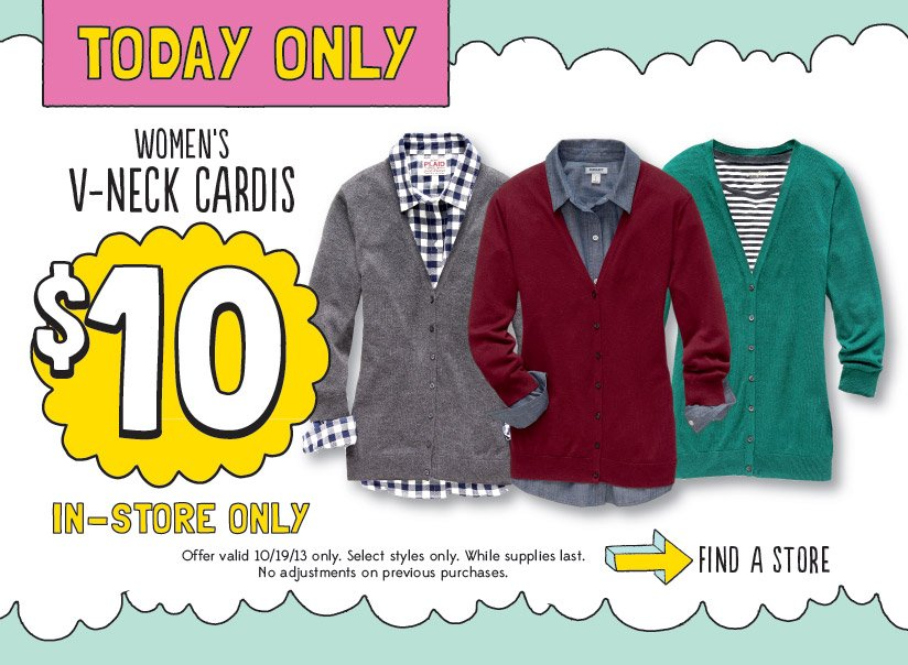 TODAY ONLY | WOMEN'S V-NECK CARDIS: $10 | IN-STORE ONLY | FIND A STORE