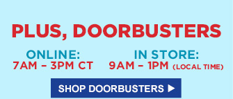 PLUS, DOORBUSTERS | ONLINE: 7AM - 3PM CT | IN STORE: 9AM - 1PM (LOCAL TIME) | SHOP DOORBUSTERS