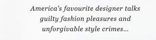 America's favourite designer talks guilty fashion pleasures and unforgivable style crimes…