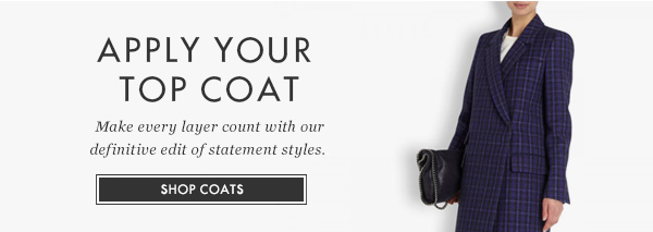 APPLY YOUR TOP COAT - Make every layer count with our definitive edit of statement styles - SHOP COATS