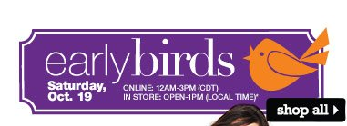 Early Birds Saturday, Oct. 19. Online: 12AM-3PM (CDT). In store: Open-1PM (local time). SHOP ALL