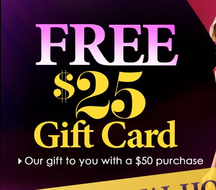 HURRY, FINAL HOURS! Get a FREE $25 GIFT CARD, our gift to you with any $50 purchase!