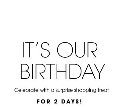 IT´S OUR BIRTHDAY. Celebrate with a surprise shopping treat. FOR 2 DAYS!
