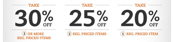 Take 30% OFF 3 or more reg. priced items. Take 25% OFF 2 reg. priced items. Take 20% OFF 1 reg. priced item.