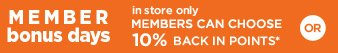 MEMBER bonus days | in store only | MEMBERS CAN CHOOSE 10% BACK IN POINTS* | OR