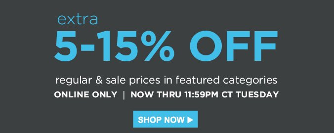 extra 5-15% OFF regular & sale prices in featured categories | ONLINE ONLY | NOW THRU 11:59PM CT TUESDAY | SHOP NOW