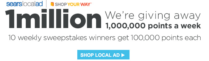Sears Local Ad | SHOP YOUR WAY℠ | 1 million | We're giving away 1,000,000 points a week | 10 weekly sweepstakes winners get 100,000 points each | SHOP LOCAL AD
