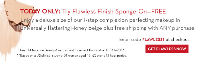 TODAY ONLY: Try Flawless Finish Sponge-On - FREE Enjoy a deluxe size of our 1-step complexion perfecting makeup in universally flattering Honey Beige plus free shipping with ANY purchase. Enter code FLAWLESS1 at checkout. GET FLAWLESS NOW.