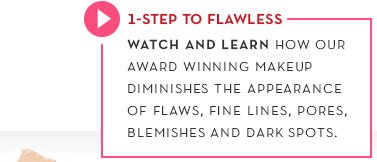 1-STEP TO FLAWLESS. WATCH AND LEARN HOW OUR AWARD WINNING MAKEUP DIMINISHES THE APPEARANCE OF FLAWS, FINE LINES, PORES, BLEMISHES AND DARK SPOTS.