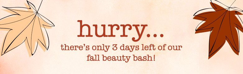 hurry... there's only 3 days left of our fall beauty bash!