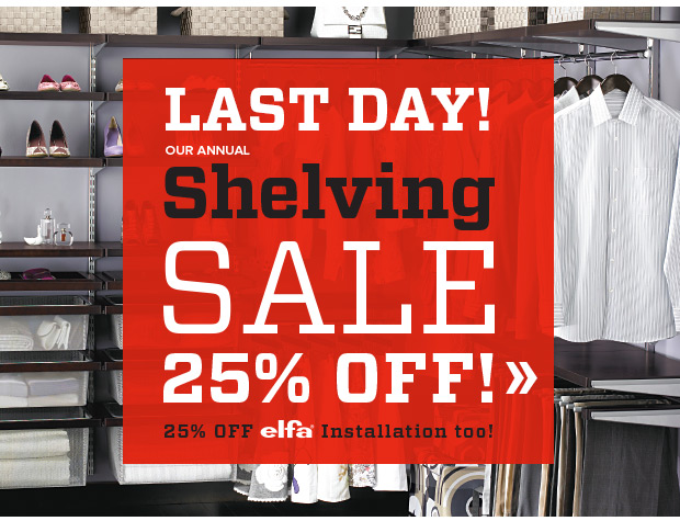 LAST DAY! OUR ANNUAL Shelving SALE 25% OFF! 25% OFF elfa Installation too! »