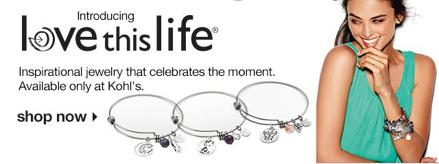 Introducing: Love This Life. Inspirational jewelry that celebrates the moment. Available only at Kohl's. SHOP NOW