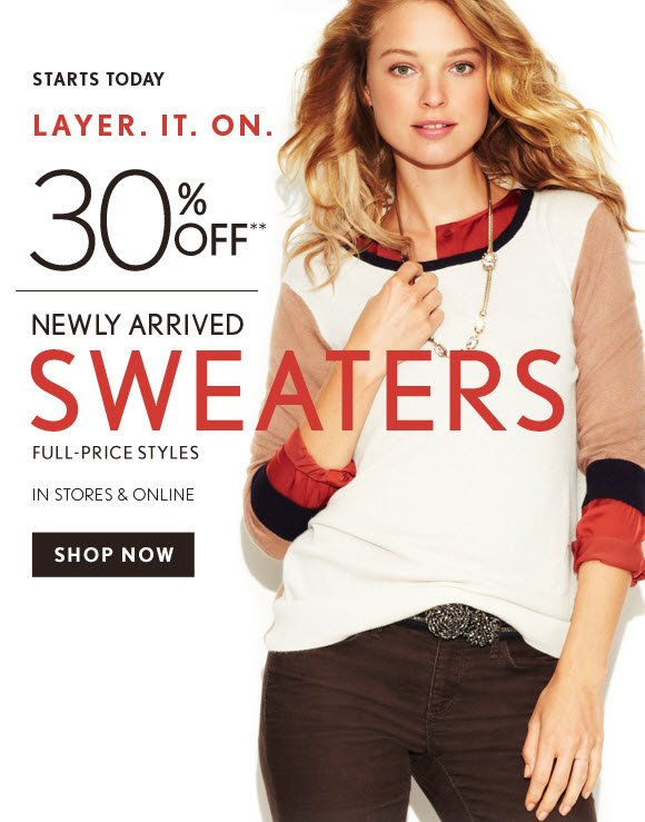 STARTS TODAY  LAYER. IT. ON.  30% OFF* NEWLY ARRIVED SWEATERS FULL-PRICE STYLES IN STORES & ONLINE                            SHOP NOW