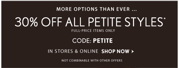 MORE OPTIONS THAN EVER… 30% OFF ALL PETITE STYLES* FULL-PRICE ITEMS ONLY CODE: PETITE IN STORES & ONLINE SHOP NOW                            NOT COMBINABLE WITH OTHER OFFERS