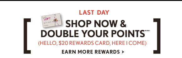 LAST DAY SHOP NOW & DOUBLE YOUR POINTS*** (HELLO, $20 REWARDS CARD, HERE I COME) EARN MORE REWARDS
