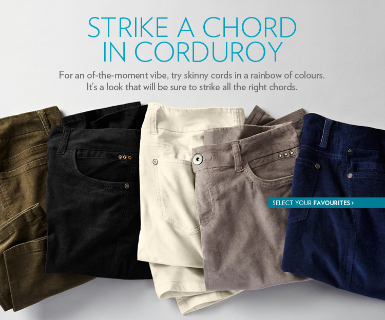 Strike a chord in corduroy For an of-the-moment vibe, try skinny cords in a rainbow of colours. It's a look that will be sure to strike all the right chords.