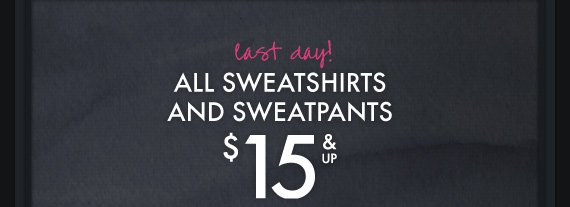 last day! ALL SWEATSHIRTS AND  SWEATPANTS $15 & UP