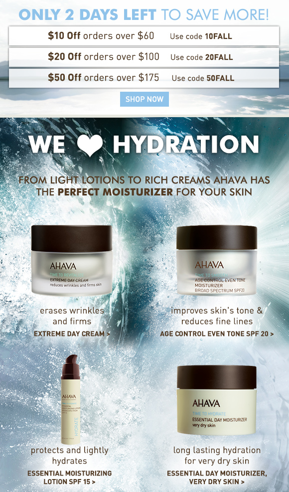 Spend more save more!* $10 Off orders over $60 10FALL $20 Off orders over $100 20FALL $50 Off orders over $175 50FALL Shop Now We (heart icon) hydration From light lotions to rich creams AHAVA has the perfect moisturizer for your skin. A rich, hydrating cream that firms and smoothes skin while reducing wrinkles Extreme Day Cream > A multi-benefit moisturizer that corrects uneven skin tone, brightens and reduces the appearance of fine lines Age Control Even Tone SPF 20 > A light textured lotion that provides daily UV protection and essential hydration  Essential Moisturizing Lotion SPF 15 > A rich, moisturizing cream that infuses very dry skin with long lasting hydration Essential Day Moisturizer, very dry skin >