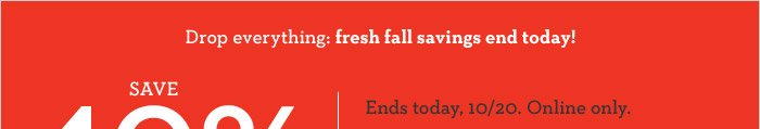 Drop everything: fresh fall savings end today! SAVE 40% on your purchase | Ends today, 10/20. Online only.