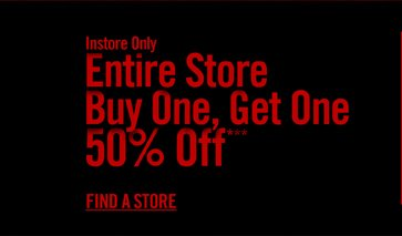 INSTORE ONLY - ENTIRE STORE BUY ONE, GET ONE 50% OFF*** FIND A STORE