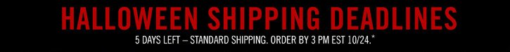 HALLOWEEN SHIPPING DEADLINE - 5 DAYS LEFT - STANDARD SHIPPING. ORDER BY 3PM EST 10/24.*