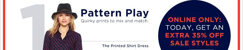 1 Pattern Play | ONLINE ONLY: TODAY, GET AN EXTRA 35% OFF SALE STYLES
