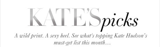 KATE'S picks  A wild print. A sexy heel. See what's topping  Kate Hudson's must-get list this month…
