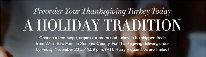 PREORDER YOUR THANKSGIVING TURKEY TODAY - A HOLIDAY TRADITION - Choose a free-range, organic or pre-brined turkey to be shipped fresh from Willie Bird Farm in Sonoma County. For Thanksgiving delivery, order by Friday, November 22 at 11.59 p.m. (PT). Hurry – quantities are limited!