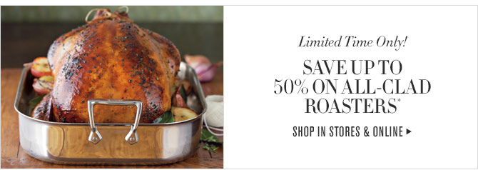 LIMITED TIME ONLY! SAVE UP TO 50% ON ALL-CLAD ROASTERS* SHOP IN STORES & ONLINE
