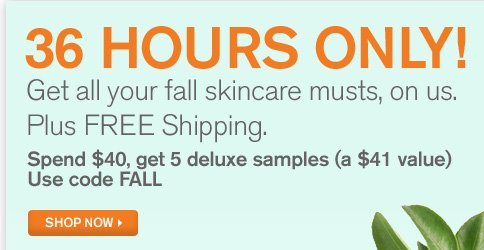 36 hours only Get all skincare musts on us Plus FREE shipping Spend 40 dollars get 5 deluxe samples a 41 dollars value Use code FALL SHOP NOW