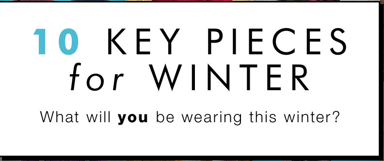 10 Key Pieces for Winter - What will you be wearing this winter?