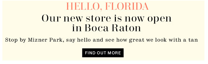 Hello, Florida. Our new store is now open in Boca Raton. Find Out More.