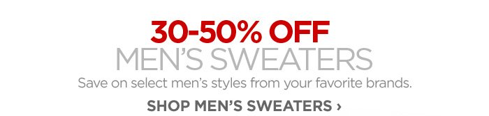 30-50% OFF MEN'S SWEATERS Save on select men's styles from your favorite brands. SHOP MEN'S SWEATERS ›