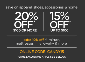 save on apparel, shoes, accessories & home  20% OFF* $100 OR MORE 15% OFF* UP TO $100 extra 10% off furniture, mattresses, fine jewerly & more ONLINE CODE: CANDY15 *SOME EXCLUSIONS APPLY. SEE BELOW.