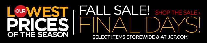 OUR LOWEST PRICES OF THE SEASON      FALL SALE! FINAL DAYS!      SELECT ITEMS STOREWIDE & AT JCP.COM SHOP THE SALE ›