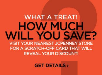 WHAT A TREAT! HOW MUCH WILL YOU SAVE? VISIT YOUR NEAREST JCPENNEY STORE FOR A SCRATCH-OFF CARD THAT WILL REVEAL  YOUR DISCOUNT! GET DETAILS ›