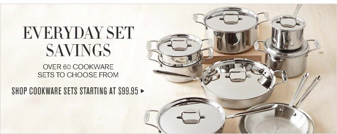 EVERYDAY SET SAVINGS - OVER 60 COOKWARE SETS TO CHOOSE FROM - SHOP COOKWARE SETS STARTING AT $99.95