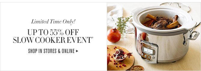 LIMITED TIME ONLY! - UP TO 55% OFF SLOW COOKER EVENT* - SHOP IN STORES & ONLINE