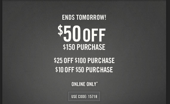 ENDS TOMORROW! $50 OFF $150 PURCHASE $25 OFF $100 PURCHASE $10 OFF $50 PURCHASE  ONLINE ONLY* USE CODE: 15718