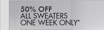 50% OFF ALL SWEATERS ONE WEEK ONLY*