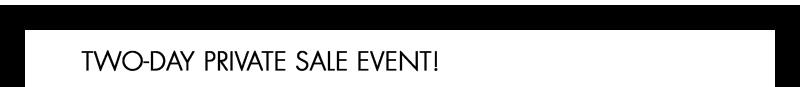 TWO-DAY PRIVATE SALE EVENT!