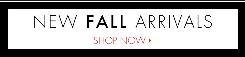NEW FALL ARRIVALS | SHOW NOW >>