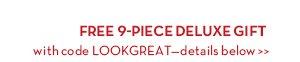 FREE 9-PIECE DELUXE GIFT with code LOOKGREAT—details below.