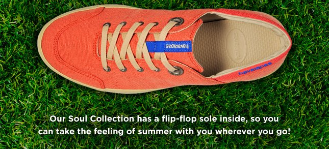 Our Soul Collection has a flip-flop sole inside, so you can take the feeling of summer with you wherever you go!