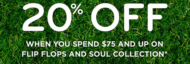 20% off when you spend $75 and up on flip flops and soul collection*